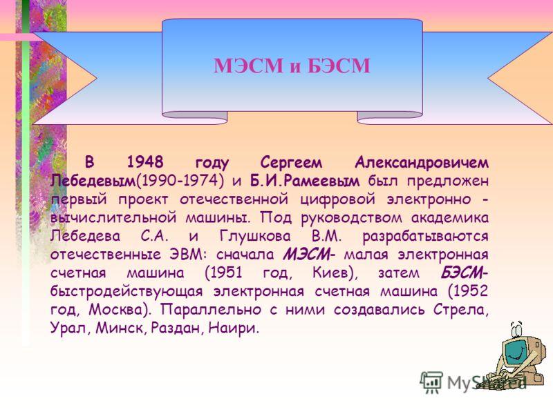 В 1948 году Сергеем Александровичем Лебедевым(1990-1974) и Б.И.Рамеевым был предложен первый проект отечественной цифровой электронно - вычислительной машины. Под руководством академика Лебедева С.А. и Глушкова В.М. разрабатываются отечественные ЭВМ: