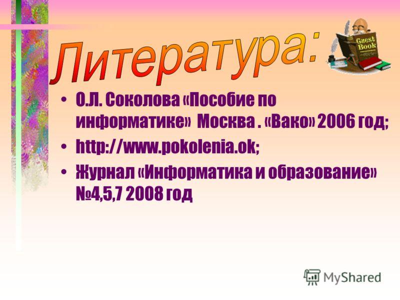 О.Л. Соколова «Пособие по информатике» Москва. «Вако» 2006 год; http://www.pokolenia.ok; Журнал «Информатика и образование» 4,5,7 2008 год