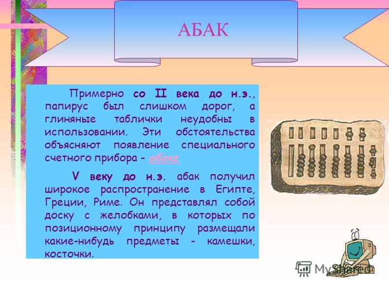 Примерно со II века до н.э., папирус был слишком дорог, а глиняные таблички неудобны в использовании. Эти обстоятельства объясняют появление специального счетного прибора - абака.абака. V веку до н.э. абак получил широкое распространение в Египте, Гр