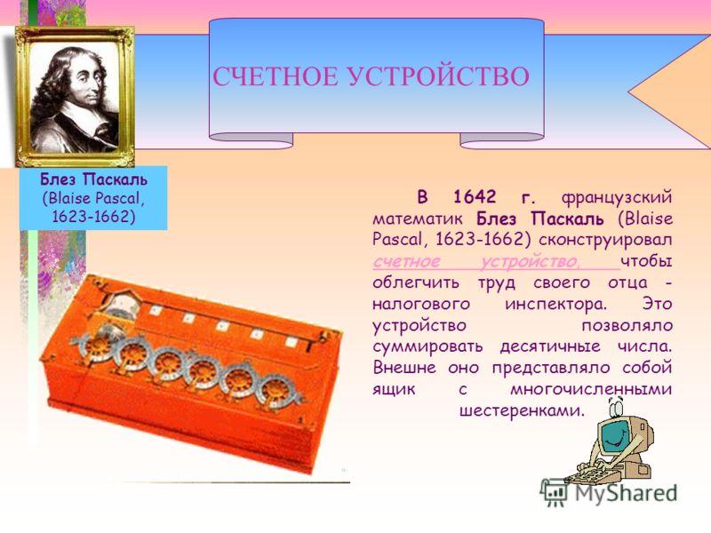 В 1642 г. французский математик Блез Паскаль (Blaise Pascal, 1623-1662) сконструировал счетное устройство, чтобы облегчить труд своего отца - налогового инспектора. Это устройство позволяло суммировать десятичные числа. Внешне оно представляло собой