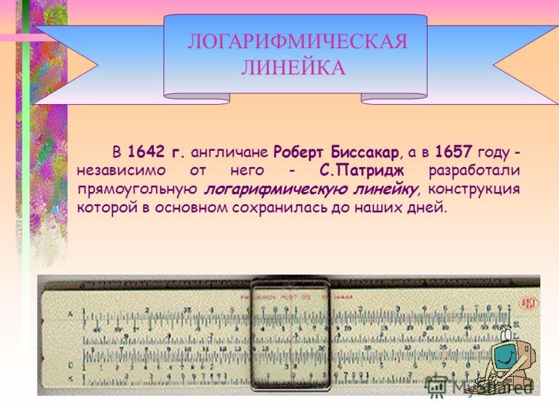 В 1642 г. англичане Роберт Биссакар, а в 1657 году - независимо от него - С.Патридж разработали прямоугольную логарифмическую линейку, конструкция которой в основном сохранилась до наших дней. ЛОГАРИФМИЧЕСКАЯ ЛИНЕЙКА