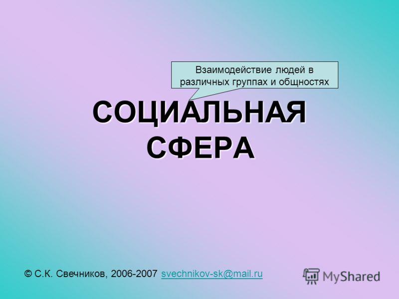 СОЦИАЛЬНАЯ СФЕРА © С.К. Свечников, 2006-2007 svechnikov-sk@mail.rusvechnikov-sk@mail.ru Взаимодействие людей в различных группах и общностях