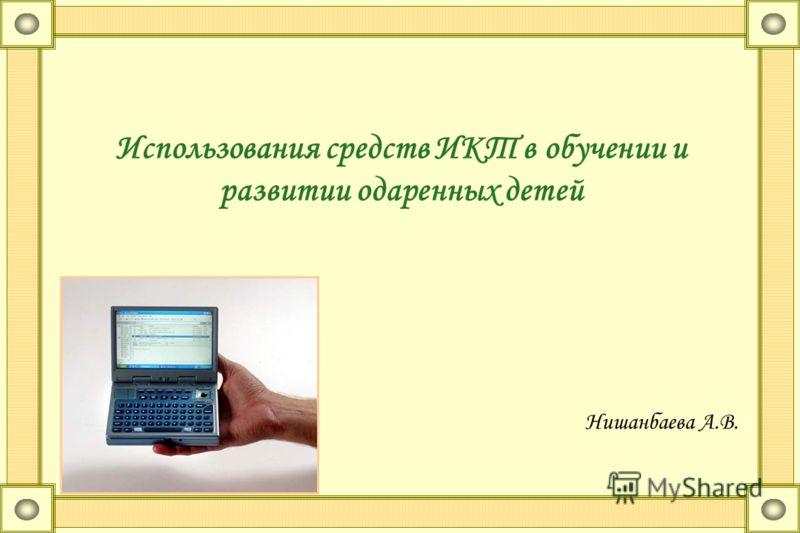 Использования средств ИКТ в обучении и развитии одаренных детей Нишанбаева А.В.
