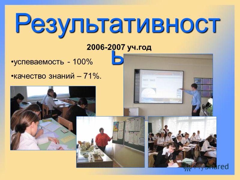 Результативност ь 2006-2007 уч.год успеваемость - 100% качество знаний – 71%.