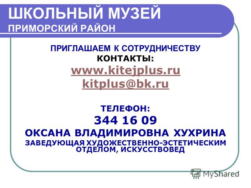 ШКОЛЬНЫЙ МУЗЕЙ ПРИМОРСКИЙ РАЙОН ПРИГЛАШАЕМ К СОТРУДНИЧЕСТВУ КОНТАКТЫ: www.kitejplus.ru kitplus@bk.ru ТЕЛЕФОН: 344 16 09 ОКСАНА ВЛАДИМИРОВНА ХУХРИНА ЗАВЕДУЮЩАЯ ХУДОЖЕСТВЕННО-ЭСТЕТИЧЕСКИМ ОТДЕЛОМ, ИСКУССТВОВЕД