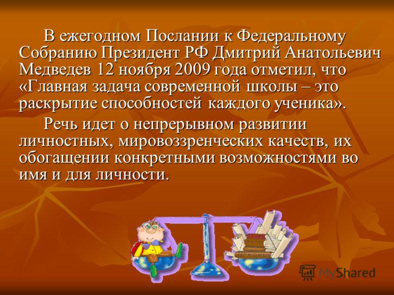 В ежегодном Послании к Федеральному Собранию Президент РФ Дмитрий Анатольевич Медведев 12 ноября 2009 года отметил, что «Главная задача современной школы – это раскрытие способностей каждого ученика». Речь идет о непрерывном развитии личностных, миро