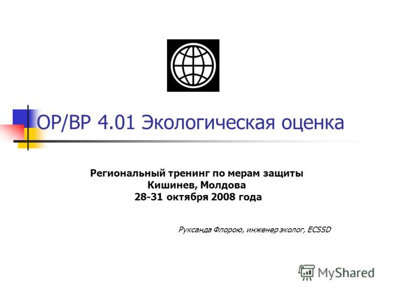 OP/BP 4.01 Экологическая оценка Региональный тренинг по мерам защиты Кишинев, Молдова 28-31 октября 2008 года Руксанда Флорою, инженер эколог, ECSSD