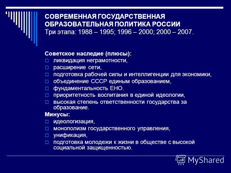 СОВРЕМЕННАЯ ГОСУДАРСТВЕННАЯ ОБРАЗОВАТЕЛЬНАЯ ПОЛИТИКА РОССИИ Три этапа: 1988 – 1995; 1996 – 2000; 2000 – 2007. Советское наследие (плюсы): ликвидация неграмотности, расширение сети, подготовка рабочей силы и интеллигенции для экономики, объединение СС