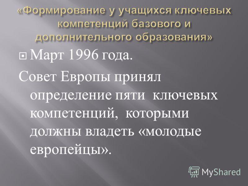 Март 1996 года. Совет Европы принял определение пяти ключевых компетенций, которыми должны владеть « молодые европейцы ».