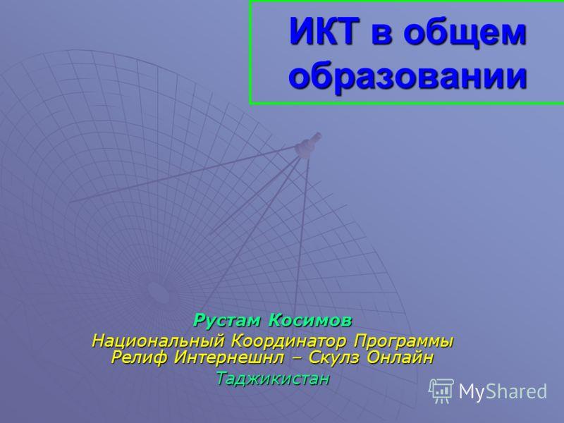 ИКТ в общем образовании Рустам Косимов Национальный Координатор Программы Релиф Интернешнл – Скулз Онлайн Таджикистан