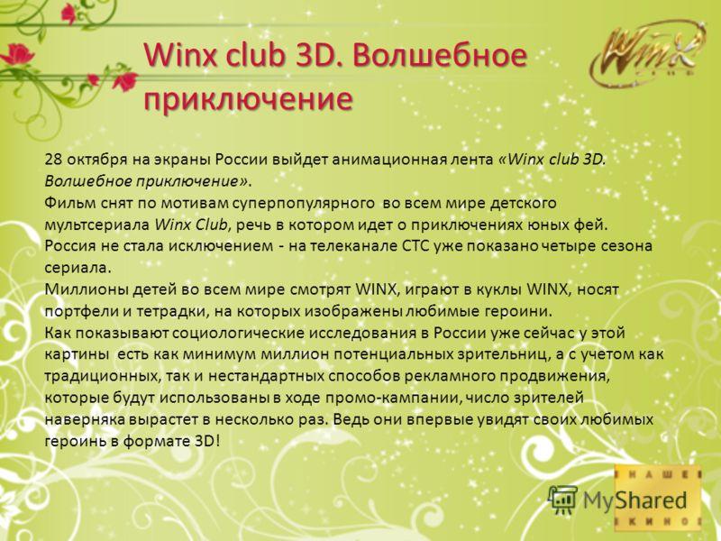 28 октября на экраны России выйдет анимационная лента «Winx club 3D. Волшебное приключение». Фильм снят по мотивам cуперпопулярного во всем мире детского мультсериала Winx Club, речь в котором идет о приключениях юных фей. Россия не стала исключением