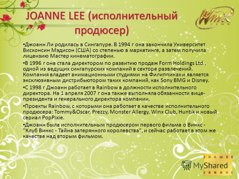 JOANNE LEE (исполнительный продюсер) Джоанн Ли родилась в Сингапуре. В 1994 г она закончила Университет Висконсин Мэдисон (США) со степенью в маркетинге, а затем получила лицензию Мастер кинематографии. В 1996 г она стала директором по развитию прода