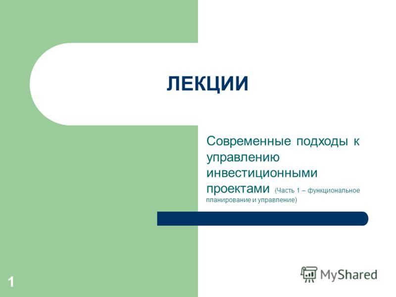Современные подходы к управлению инвестиционными проектами (Часть 1 – функциональное планирование и управление) 1 ЛЕКЦИИ