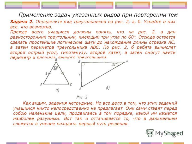 55 Применение задач указанных видов при повторении тем Задача 2. Определите вид треугольников на рис. 2, а, б. Узнайте о них все, что возможно. Прежде всего учащиеся должны понять, что на рис. 2, а дан равносторонний треугольник, имеющий три угла по