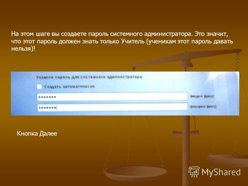На этом шаге вы создаете пароль системного администратора. Это значит, что этот пароль должен знать только Учитель (ученикам этот пароль давать нельзя)! Кнопка Далее