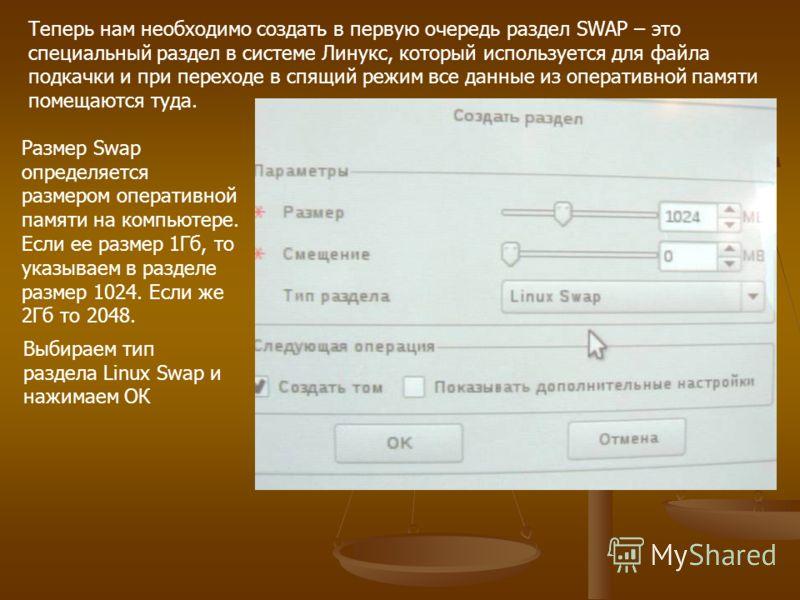 Теперь нам необходимо создать в первую очередь раздел SWAP – это специальный раздел в системе Линукс, который используется для файла подкачки и при переходе в спящий режим все данные из оперативной памяти помещаются туда. Размер Swap определяется раз