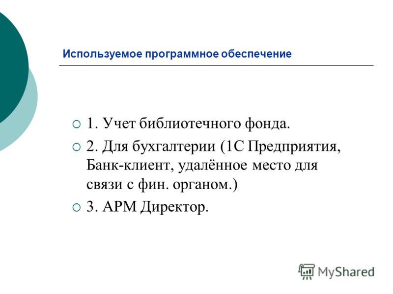 Используемое программное обеспечение 1. Учет библиотечного фонда. 2. Для бухгалтерии (1С Предприятия, Банк-клиент, удалённое место для связи с фин. органом.) 3. АРМ Директор.