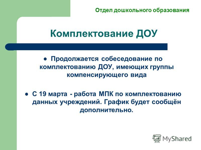 Продолжается собеседование по комплектованию ДОУ, имеющих группы компенсирующего вида С 19 марта - работа МПК по комплектованию данных учреждений. График будет сообщён дополнительно. Комплектование ДОУ Отдел дошкольного образования