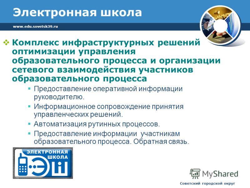 www.edu.sovetsk39.ru Советский городской округ Электронная школа Комплекс инфраструктурных решений оптимизации управления образовательного процесса и организации сетевого взаимодействия участников образовательного процесса Предоставление оперативной