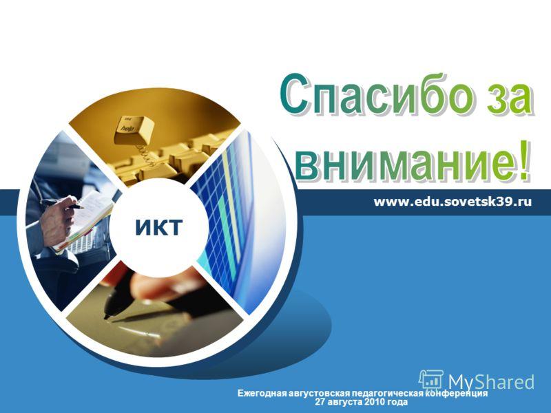 ИКТ 27 августа 2010 года Ежегодная августовская педагогическая конференция www.edu.sovetsk39.ru
