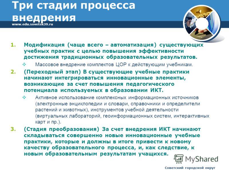 www.edu.sovetsk39.ru Советский городской округ Три стадии процесса внедрения 1.Модификация (чаще всего – автоматизация) существующих учебных практик с целью повышения эффективности достижения традиционных образовательных результатов. Массовое внедрен