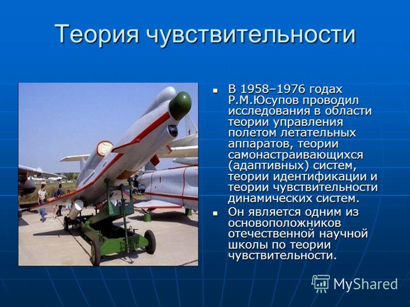 Теория чувствительности В 1958–1976 годах Р.М.Юсупов проводил исследования в области теории управления полетом летательных аппаратов, теории самонастраивающихся (адаптивных) систем, теории идентификации и теории чувствительности динамических систем.