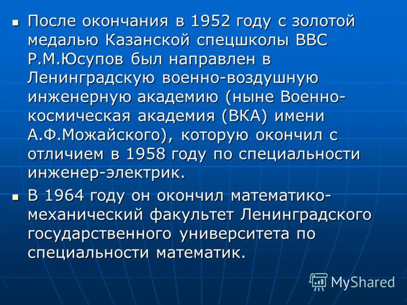 . После окончания в 1952 году с золотой медалью Казанской спецшколы ВВС Р.М.Юсупов был направлен в Ленинградскую военно-воздушную инженерную академию (ныне Военно- космическая академия (ВКА) имени А.Ф.Можайского), которую окончил с отличием в 1958 го