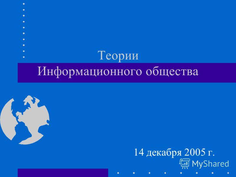 Теории Информационного общества 14 декабря 2005 г.