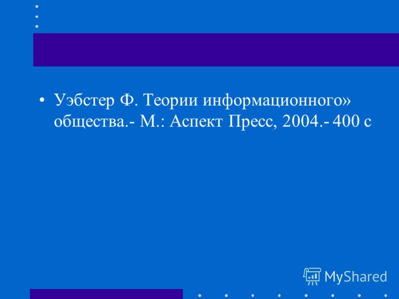 Уэбстер Ф. Теории информационного» общества.- М.: Аспект Пресс, 2004.- 400 с