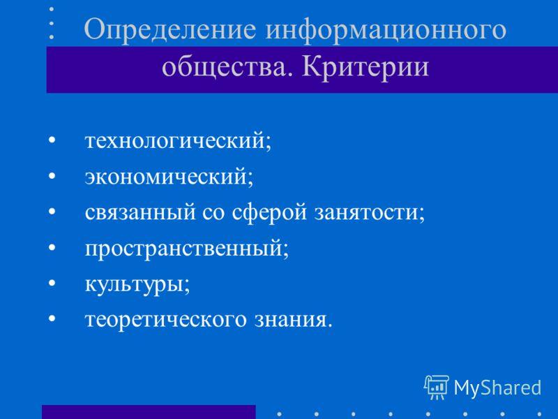 Определение информационного общества. Критерии технологический; экономический; связанный со сферой занятости; пространственный; культуры; теоретического знания.