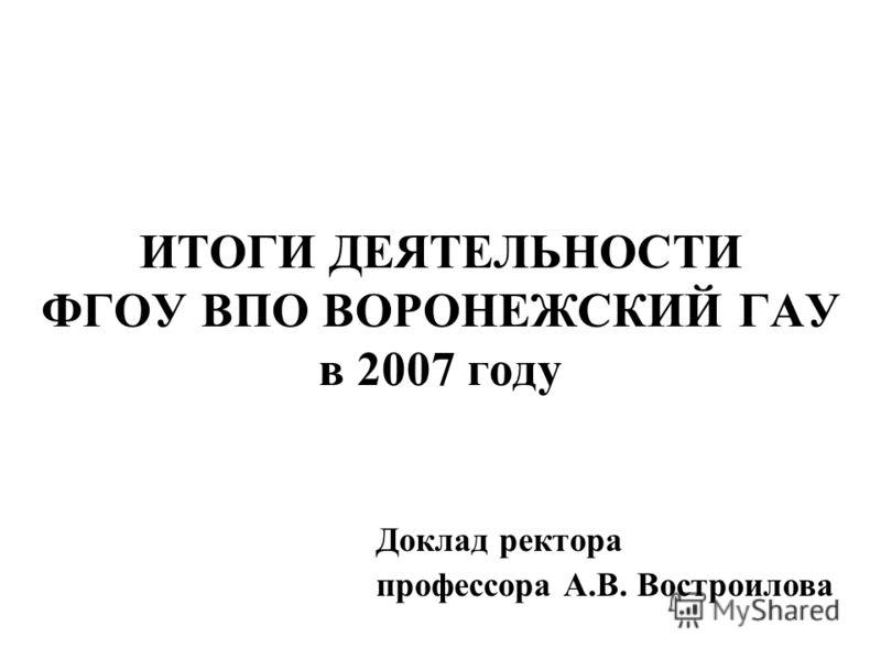 ИТОГИ ДЕЯТЕЛЬНОСТИ ФГОУ ВПО ВОРОНЕЖСКИЙ ГАУ в 2007 году Доклад ректора профессора А.В. Востроилова