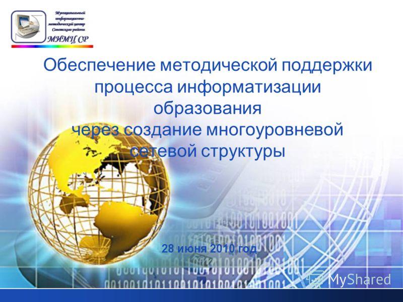 LOGO Обеспечение методической поддержки процесса информатизации образования через создание многоуровневой сетевой структуры 28 июня 2010 год