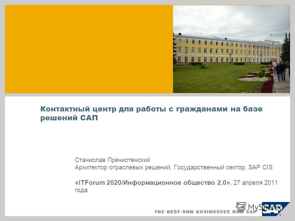 Контактный центр для работы с гражданами на базе решений САП Станислав Пречистенский Архитектор отраслевых решений, Государственный сектор, SAP CIS «ITForum 2020/Информационное общество 2.0», 27 апреля 2011 года