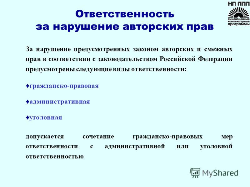 Ответственность за нарушение авторских прав За нарушение предусмотренных законом авторских и смежных прав в соответствии с законодательством Российской Федерации предусмотрены следующие виды ответственности: гражданско-правовая административная уголо