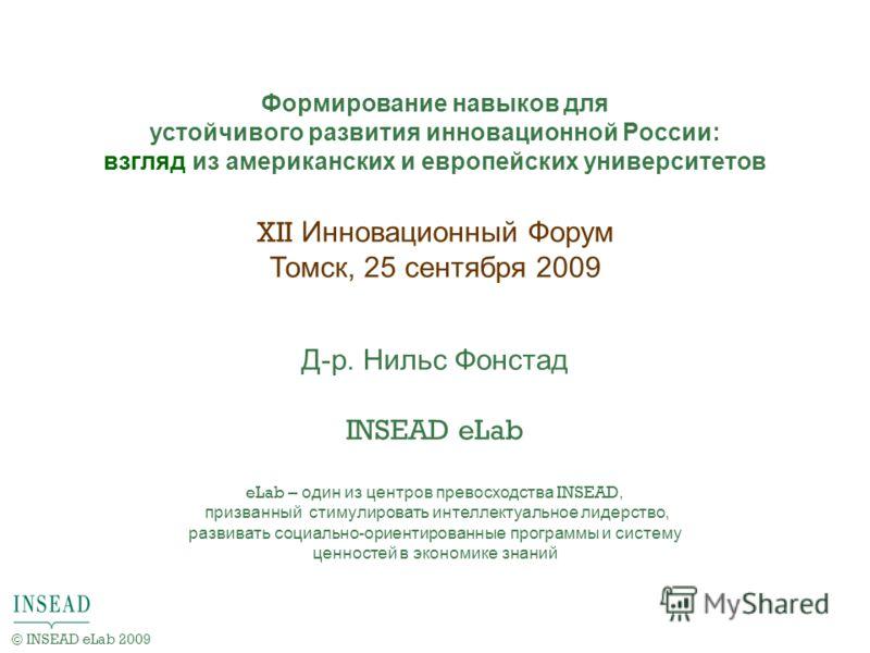 XII Инновационный Форум Томск, 25 сентября 2009 Д-р. Нильс Фонстад INSEAD eLab eLab – один из центров превосходства INSEAD, призванный стимулировать интеллектуальное лидерство, развивать социально-ориентированные программы и систему ценностей в эконо