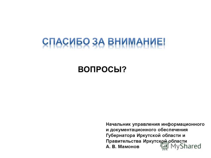 ВОПРОСЫ? Начальник управления информационного и документационного обеспечения Губернатора Иркутской области и Правительства Иркутской области А. В. Мамонов