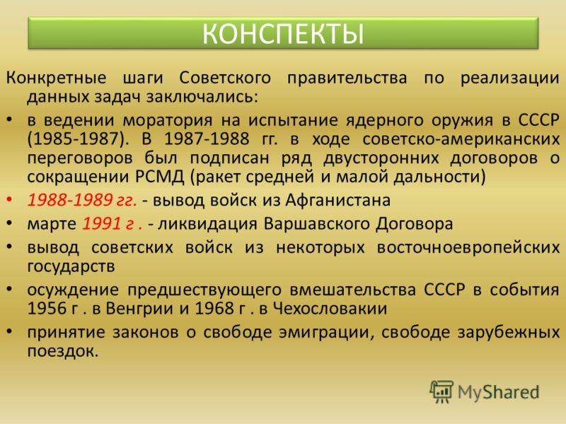 Конкретные шаги Советского правительства по реализации данных задач заключались: в ведении моратория на испытание ядерного оружия в СССР (1985-1987). В 1987-1988 гг. в ходе советско-американских переговоров был подписан ряд двусторонних договоров о с