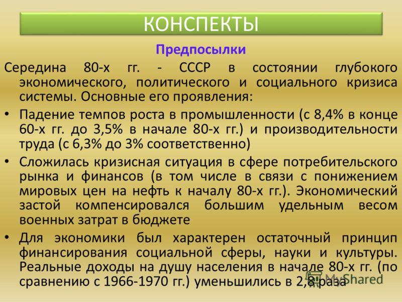 Предпосылки Середина 80-х гг. - СССР в состоянии глубокого экономического, политического и социального кризиса системы. Основные его проявления: Падение темпов роста в промышленности (с 8,4% в конце 60-х гг. до 3,5% в начале 80-х гг.) и производитель