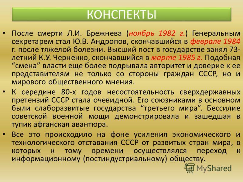 После смерти Л.И. Брежнева (ноябрь 1982 г.) Генеральным секретарем стал Ю.В. Андропов, скончавшийся в феврале 1984 г. после тяжелой болезни. Высший пост в государстве занял 73- летний К.У. Черненко, скончавшийся в марте 1985 г. Подобная смена власти