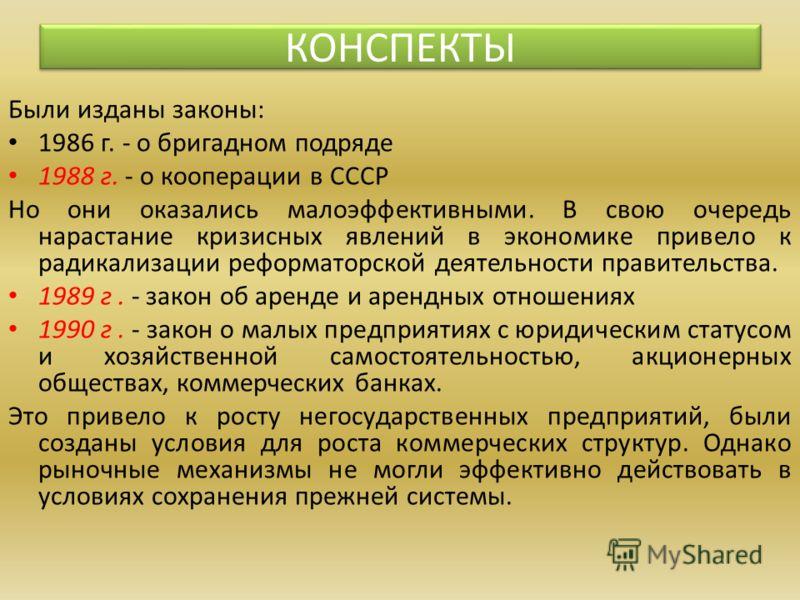 Были изданы законы: 1986 г. - о бригадном подряде 1988 г. - о кооперации в СССР Но они оказались малоэффективными. В свою очередь нарастание кризисных явлений в экономике привело к радикализации реформаторской деятельности правительства. 1989 г. - за