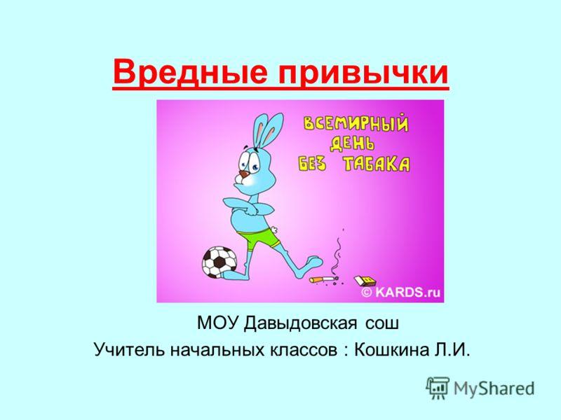 Вредные привычки МОУ Давыдовская сош Учитель начальных классов : Кошкина Л.И.