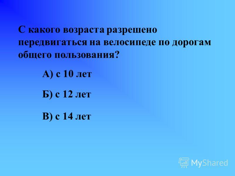 С какого возраста разрешено передвигаться на велосипеде по дорогам общего пользования? А) с 10 лет Б) с 12 лет В) с 14 лет