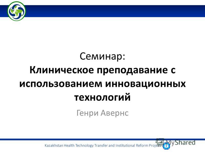 Kazakhstan Health Technology Transfer and Institutional Reform Project Семинар: Клиническое преподавание с использованием инновационных технологий Генри Авернс