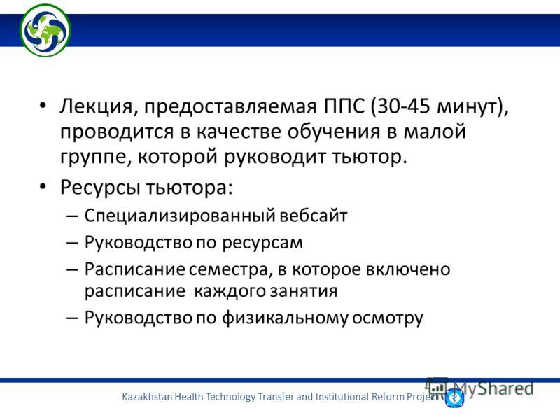 Kazakhstan Health Technology Transfer and Institutional Reform Project Лекция, предоставляемая ППС (30-45 минут), проводится в качестве обучения в малой группе, которой руководит тьютор. Ресурсы тьютора: – Специализированный вебсайт – Руководство по