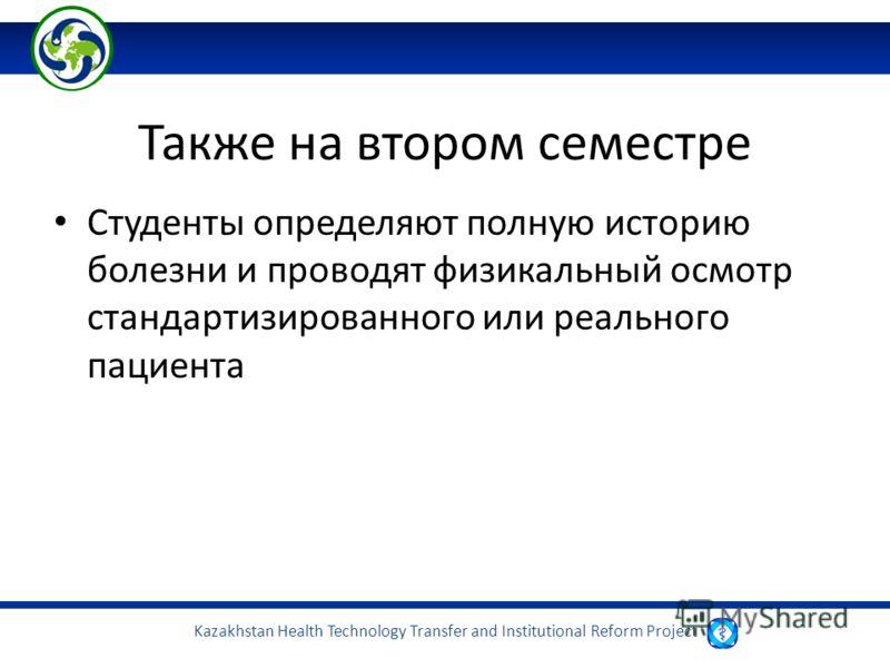 Kazakhstan Health Technology Transfer and Institutional Reform Project Также на втором семестре Студенты определяют полную историю болезни и проводят физикальный осмотр стандартизированного или реального пациента