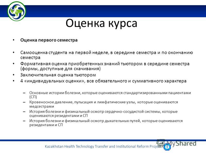 Kazakhstan Health Technology Transfer and Institutional Reform Project Оценка курса Оценка первого семестра Самооценка студента на первой неделе, в середине семестра и по окончанию семестра Формативная оценка приобретенных знаний тьютором в середине