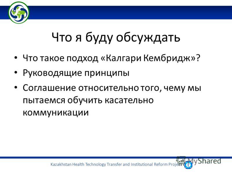 Kazakhstan Health Technology Transfer and Institutional Reform Project Что я буду обсуждать Что такое подход «Калгари Кембридж»? Руководящие принципы Соглашение относительно того, чему мы пытаемся обучить касательно коммуникации