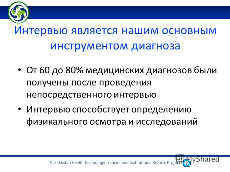 Kazakhstan Health Technology Transfer and Institutional Reform Project Интервью является нашим основным инструментом диагноза От 60 до 80% медицинских диагнозов были получены после проведения непосредственного интервью Интервью способствует определен