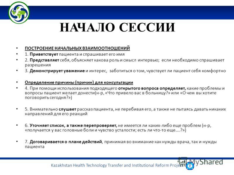 Kazakhstan Health Technology Transfer and Institutional Reform Project НАЧАЛО СЕССИИ ПОСТРОЕНИЕ НАЧАЛЬНЫХ ВЗАИМООТНОШЕНИЙ 1. Приветствует пациента и спрашивает его имя 2. Представляет себя, объясняет какова роль и смысл интервью; если необходимо спра