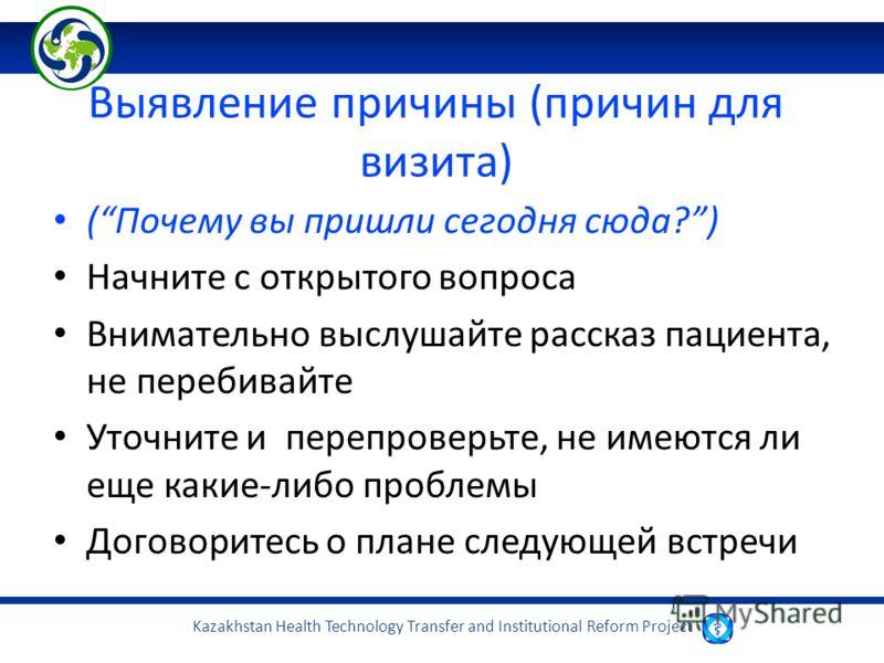 Kazakhstan Health Technology Transfer and Institutional Reform Project Выявление причины (причин для визита) (Почему вы пришли сегодня сюда?) Начните с открытого вопроса Внимательно выслушайте рассказ пациента, не перебивайте Уточните и перепроверьте